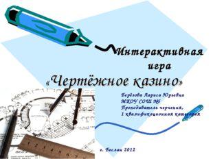 Интерактивная игра «Чертёжное казино» Берёзова Лариса Юрьевна МКОУ СОШ №5 Пре