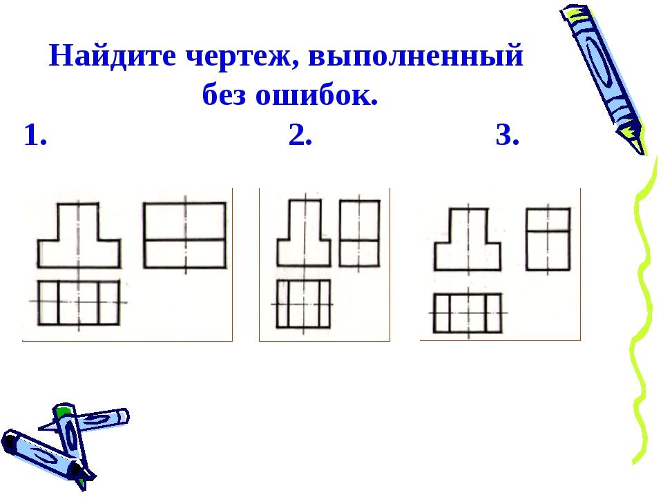 Найдите чертеж, выполненный без ошибок. 1. 2. 3.