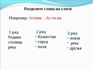 Разделите слова на слоги Например: Астана - Ас-та-на 1 ряд Родина столица ре