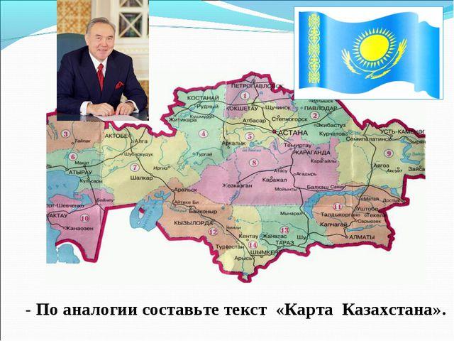 - По аналогии составьте текст «Карта Казахстана».
