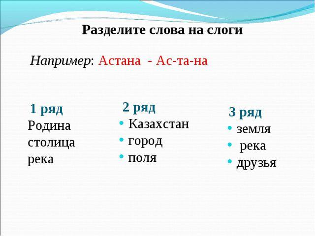 Разделите слова на слоги Например: Астана - Ас-та-на 1 ряд Родина столица ре...
