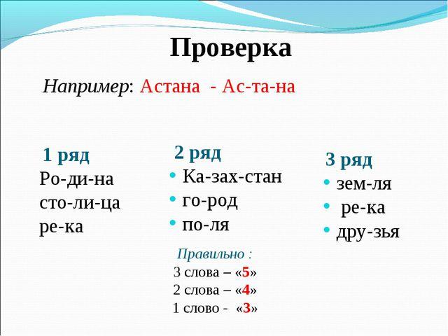 Проверка Например: Астана - Ас-та-на 1 ряд Ро-ди-на сто-ли-ца ре-ка 2 ряд Ка...