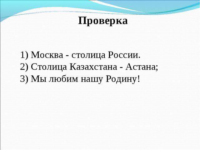 Проверка 1) Москва - столица России. 2) Столица Казахстана - Астана; 3) Мы л...