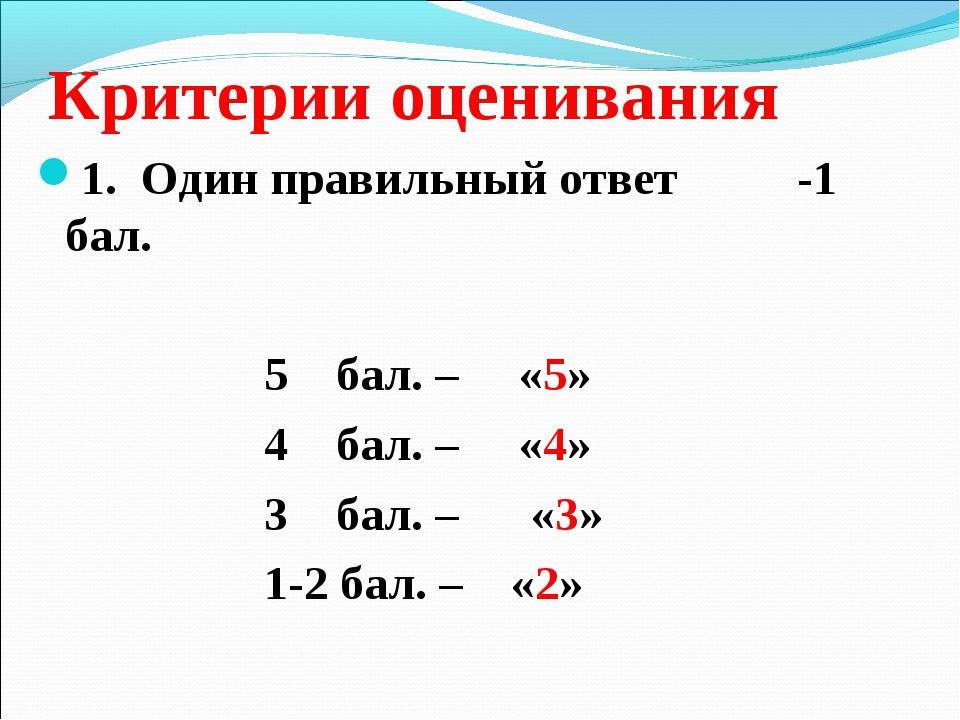 Критерии оценивания 1. Один правильный ответ -1 бал. 5 бал. – «5» 4 бал. – «4...