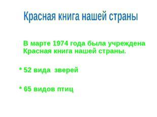 В марте 1974 года была учреждена Красная книга нашей страны. * 52 вида звер