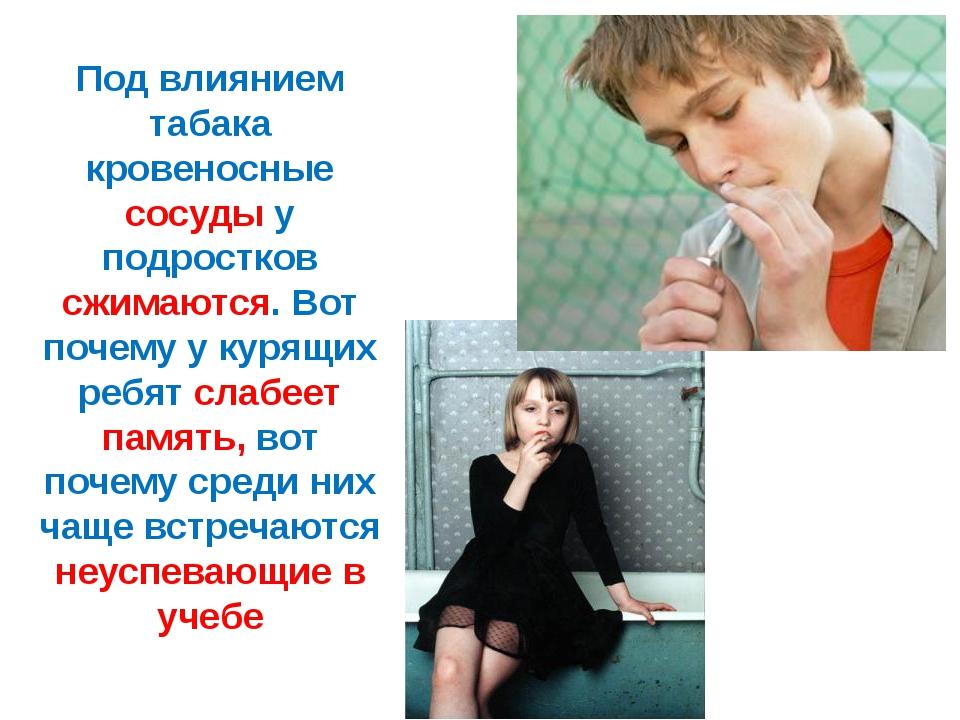 Под влиянием табака кровеносные сосуды у подростков сжимаются. Вот почему у к...