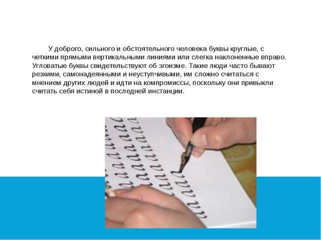 У доброго, сильного и обстоятельного человека буквы круглые, с четкими прямы...