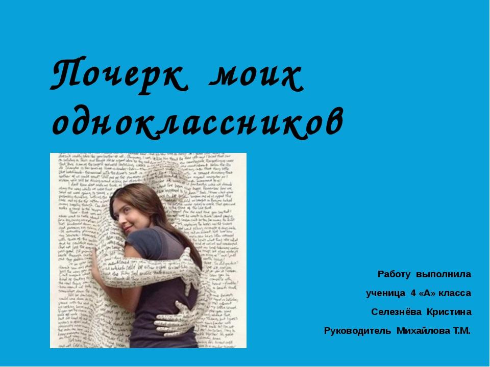 Почерк моих одноклассников Работу выполнила ученица 4 «А» класса Селезнёва Кр...