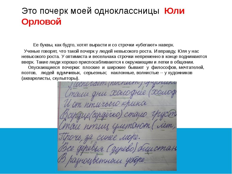 Это почерк моей одноклассницы Юли Орловой Ее буквы, как будто, хотят вырасти...