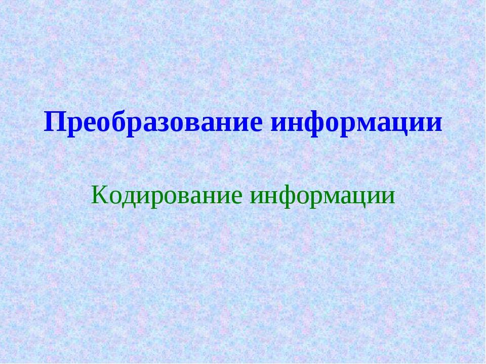 Преобразование информации Кодирование информации