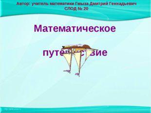 Автор: учитель математики Гмыза Дмитрий Геннадьевич СЛОД № 20 Математическое