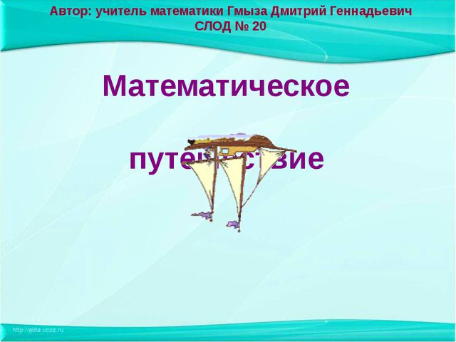 Автор: учитель математики Гмыза Дмитрий Геннадьевич СЛОД № 20 Математическое...