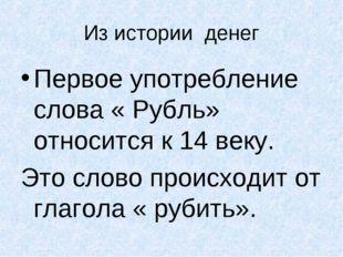 Из истории денег Первое употребление слова « Рубль» относится к 14 веку. Это