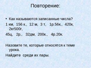 Повторение: Как называются записанные числа? 1 км, 156 к., 12 м, 3 т, 1р.56к.
