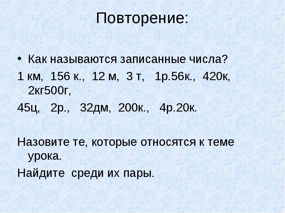 Повторение: Как называются записанные числа? 1 км, 156 к., 12 м, 3 т, 1р.56к....