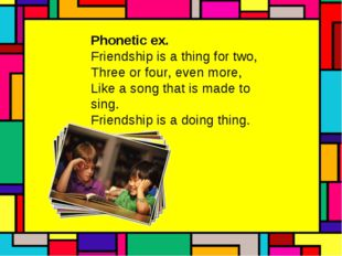 Phonetic ex. Friendship is a thing for two, Three or four, even more, Like a