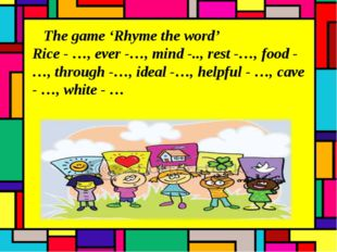 The game 'Rhyme the word' Rice - …, ever -…, mind -.., rest -…, food -…, thr