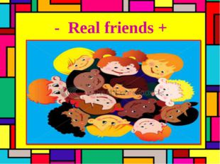 - Real friends +