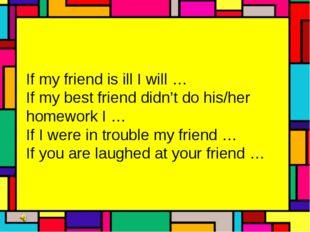If my friend is ill I will … If my best friend didn't do his/her homework I