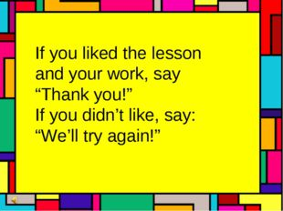 """If you liked the lesson and your work, say """"Thank you!"""" If you didn't like, s"""