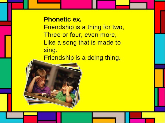 Phonetic ex. Friendship is a thing for two, Three or four, even more, Like a...