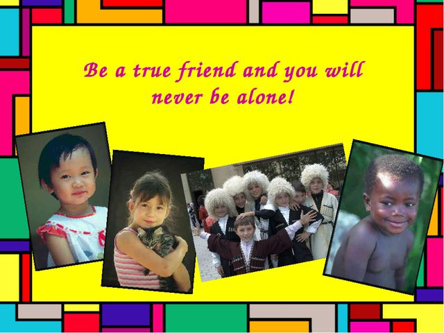 Be a true friend and you will never be alone!
