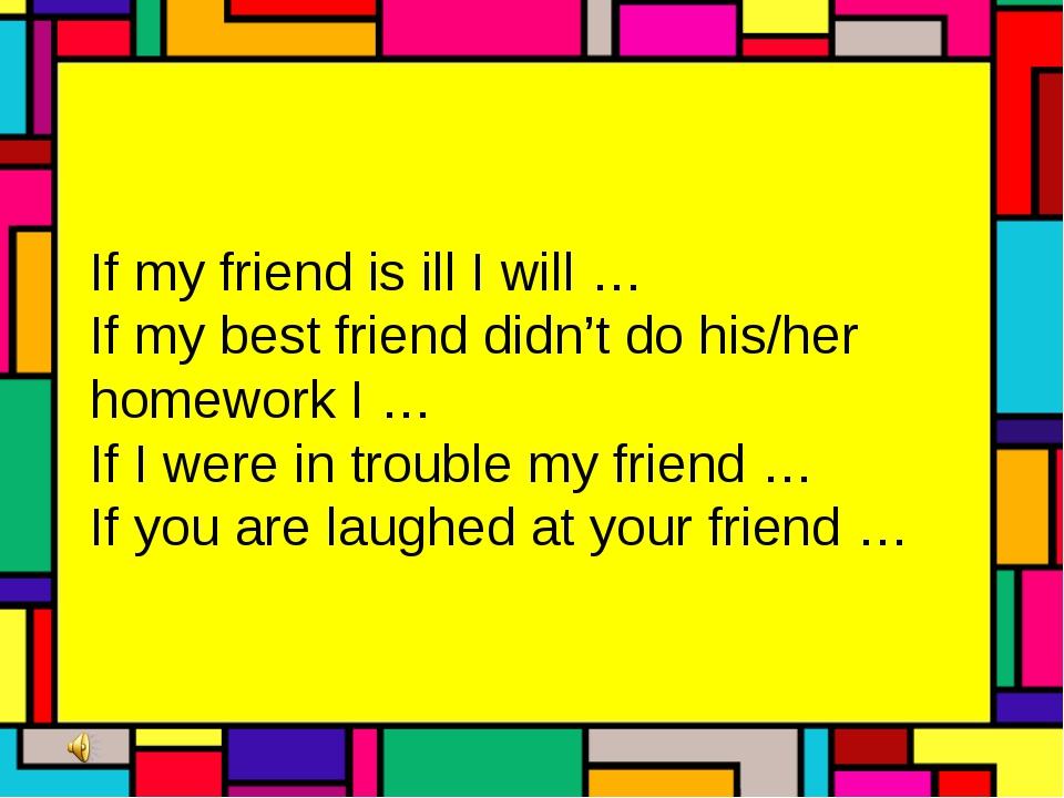 If my friend is ill I will … If my best friend didn't do his/her homework I...