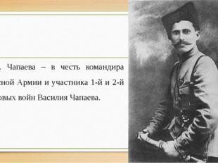 Ул. Чапаева – в честь командира Красной Армии и участника 1-й и 2-й мировых в