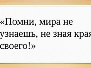 «Помни, мира не узнаешь, не зная края своего!»