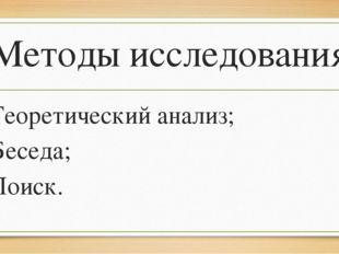 Методы исследования: Теоретический анализ; Беседа; Поиск.