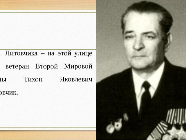 Ул. Литовчика – на этой улице жил ветеран Второй Мировой войны Тихон Яковлеви...