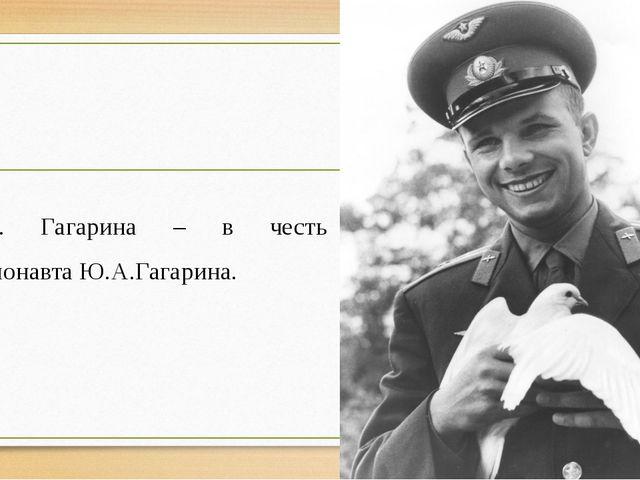 Ул. Гагарина – в честь космонавта Ю.А.Гагарина.
