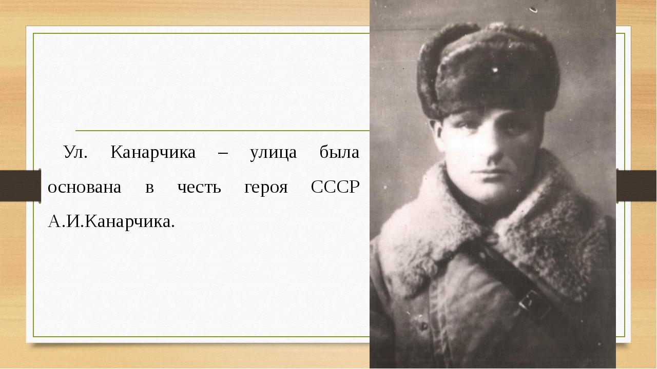 Ул. Канарчика – улица была основана в честь героя СССР А.И.Канарчика.