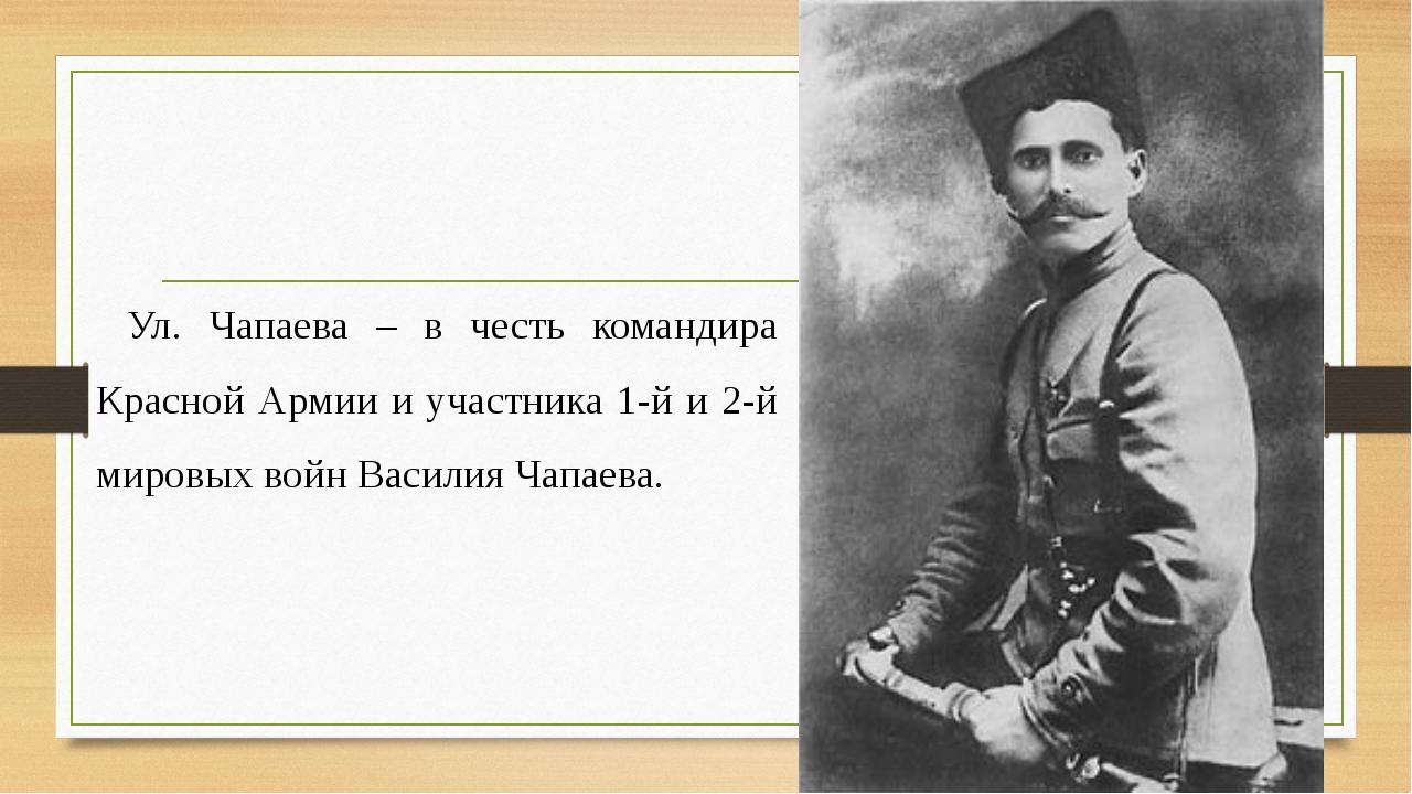 Ул. Чапаева – в честь командира Красной Армии и участника 1-й и 2-й мировых в...