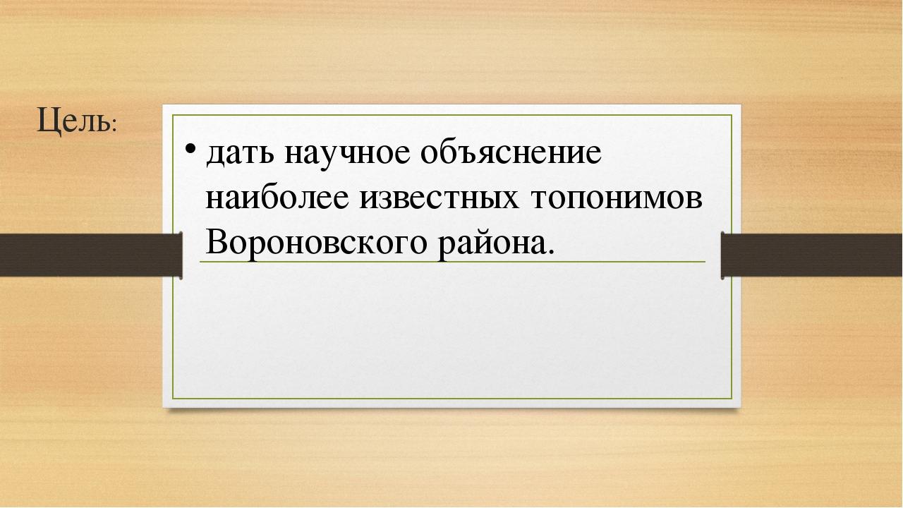 Цель: дать научное объяснение наиболее известных топонимов Вороновского района.