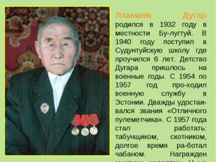 Лхамаев Дугар родился в 1932 году в местности Бу-лугтуй. В 1940 году поступил