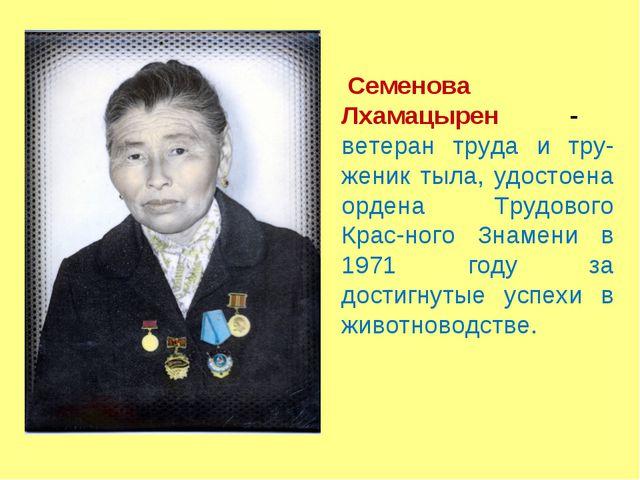 Семенова Лхамацырен - ветеран труда и тру-женик тыла, удостоена ордена Трудов...