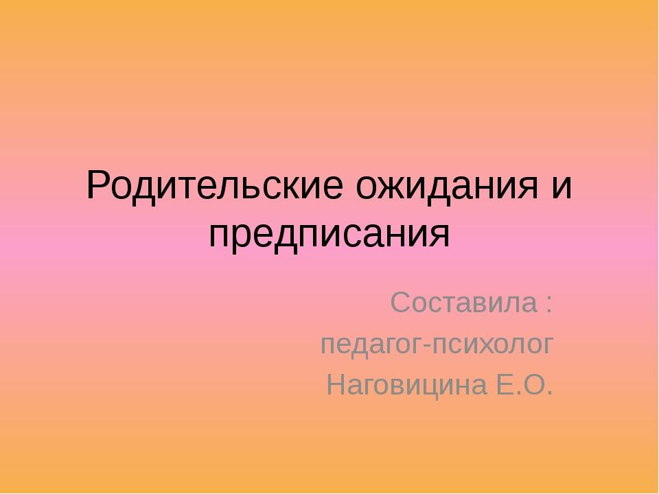 Родительские ожидания и предписания Составила : педагог-психолог Наговицина Е...