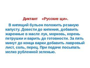 Диктант «Русские щи». В кипящий бульон положить резаную капусту. Довести до