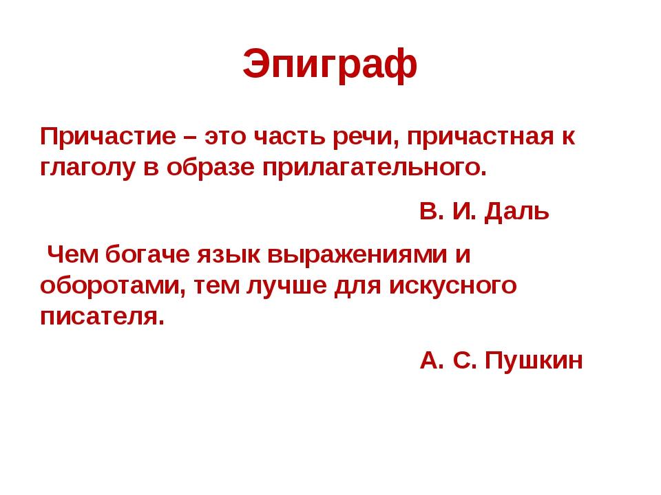 Эпиграф Причастие – это часть речи, причастная к глаголу в образе прилагатель...
