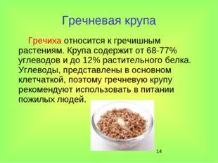 * Гречневая крупа Гречиха относится к гречишным растениям. Крупа содержит от
