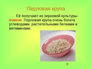 * Перловая крупа Её получают из зерновой культуры- ячменя. Перловая крупа оче