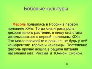 * Бобовые культуры Фасоль появилась в России в первой половине XVIв. Тогда он