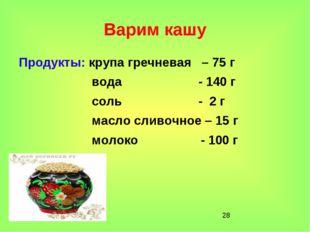 * Варим кашу Продукты: крупа гречневая – 75 г вода - 140 г соль - 2 г масло с