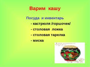 * Варим кашу Посуда и инвентарь - кастрюля /горшочек/ - столовая ложка - стол