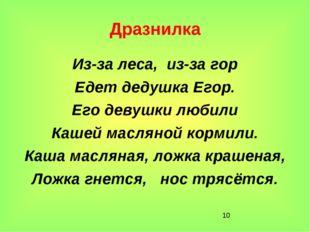 * Дразнилка Из-за леса, из-за гор Едет дедушка Егор. Его девушки любили Кашей