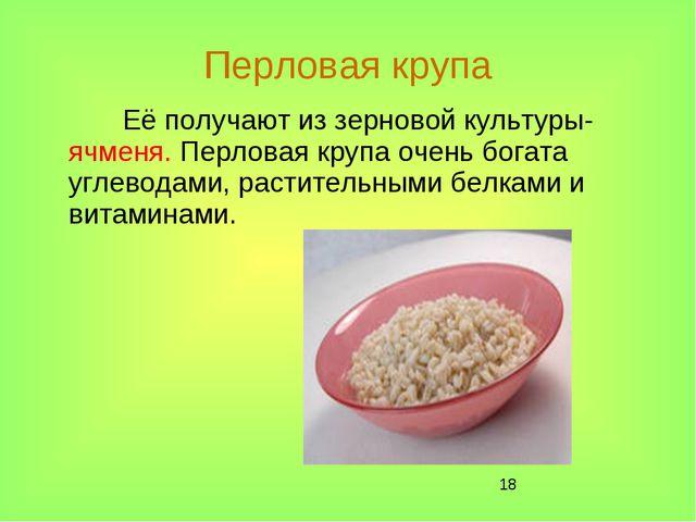 * Перловая крупа Её получают из зерновой культуры- ячменя. Перловая крупа оче...