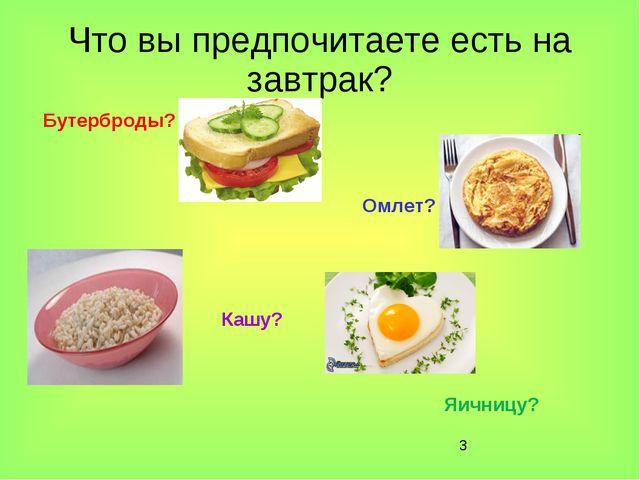 * Что вы предпочитаете есть на завтрак? Бутерброды? Омлет? Кашу? Яичницу?