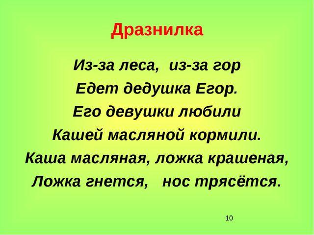 * Дразнилка Из-за леса, из-за гор Едет дедушка Егор. Его девушки любили Кашей...