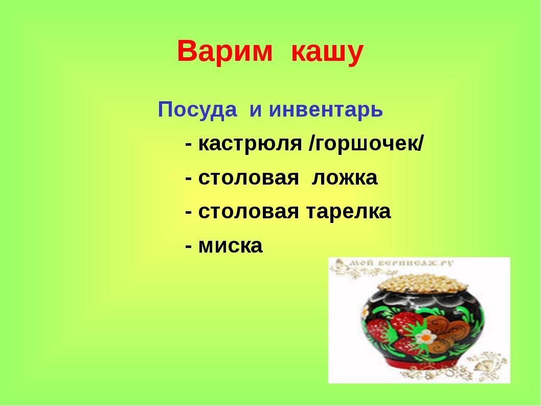 * Варим кашу Посуда и инвентарь - кастрюля /горшочек/ - столовая ложка - стол...